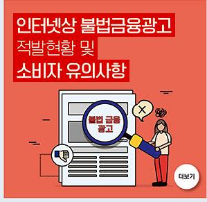 인터넷상 불법금융광고 적발현황 및 소비자 유의 사항 더보기