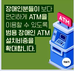 장애인분들이 보다 편리하게 ATM을 이용할 수 있도록 범용 장애인 ATM 설치비중을 확대합니다.