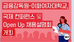 금융감독원-이화여자대학교, 국제 컨퍼런스 및 Open Up 채용설명회 개최